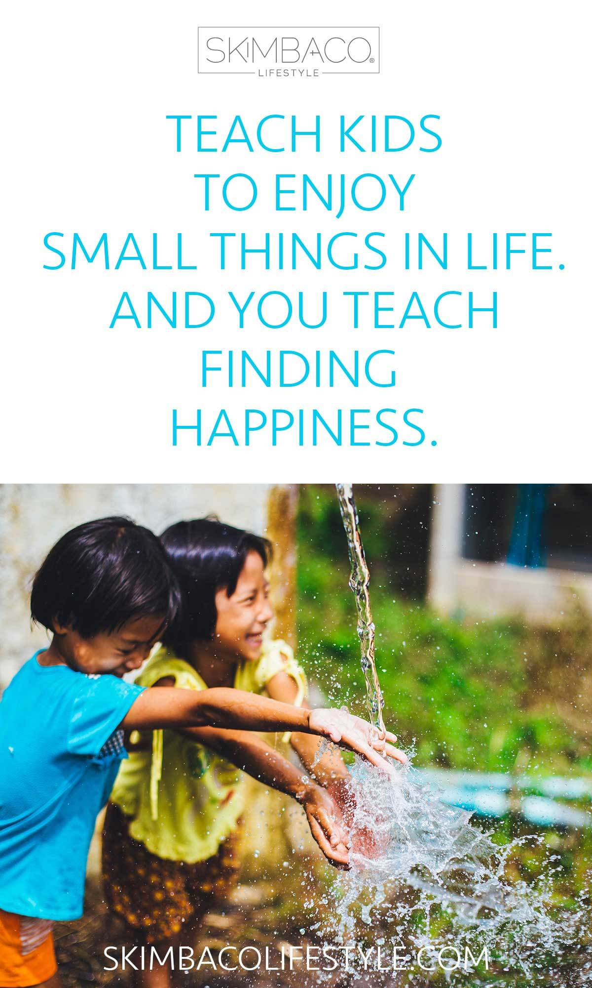 Teach kids to enjoy small things in life. And you will teach them finding happiness.
