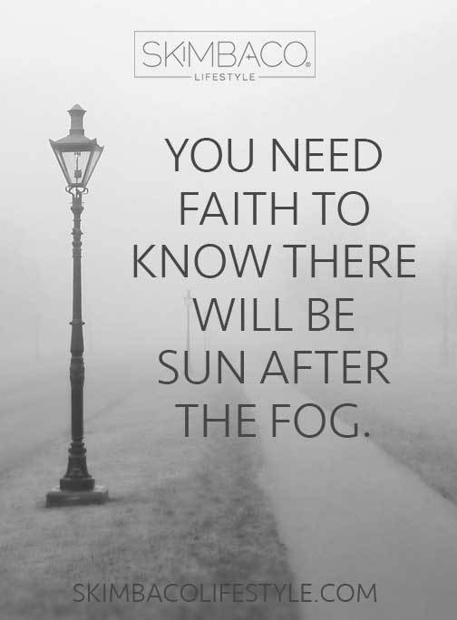 YOU WILL NEED FAITH TO KNOW THERE WILL BE SUN AFTER THE FOG.