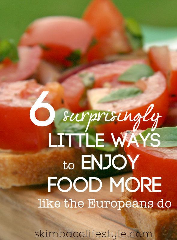 6 Surprisingly Little Ways to Enjoy Food Like the Europeans Do as seen on https://www.skimbacolifestyle.com/2013/07/ways-to-enjoy-food-more.html