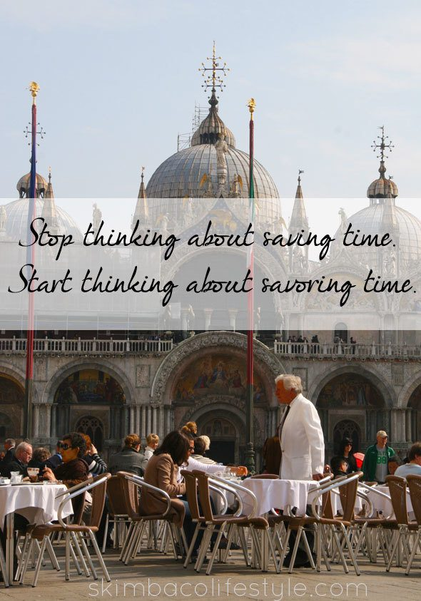 Stop thinking about saving time, start thinking about savoring time. as seen on https://www.skimbacolifestyle.com/2013/07/ways-to-enjoy-food-more.html