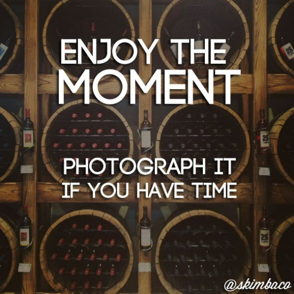 Enjoy the moment - photograph it if you have time.