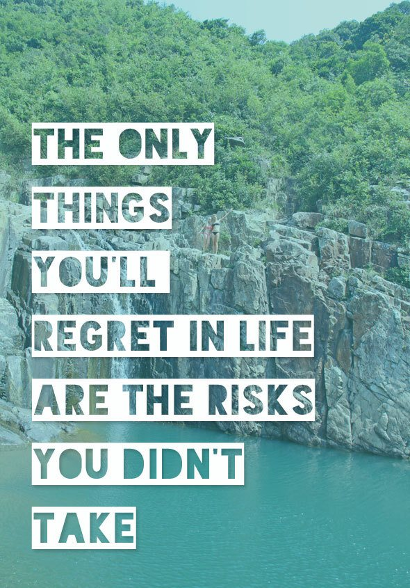 the only things in life you'll regret are the risks you didn't take