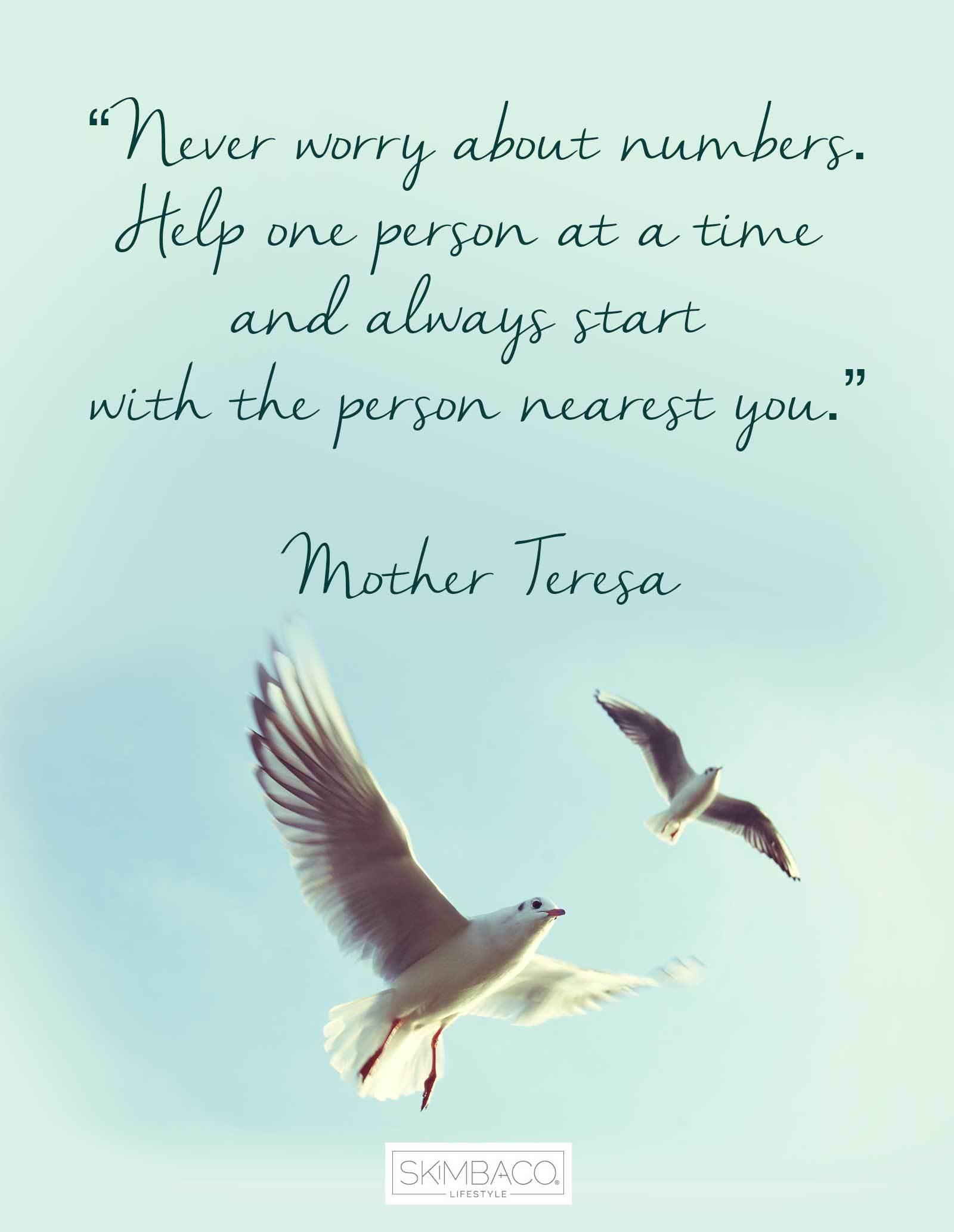 """Never worry about numbers. Help one person at a time and always start with the person nearest you.""  ― Mother Teresa"