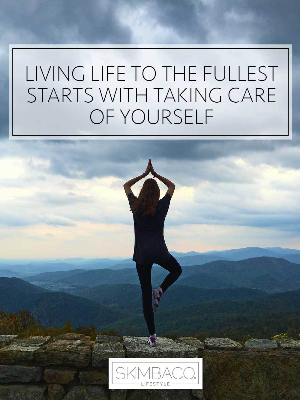 Living life to the fullest starts with taking care your yourself